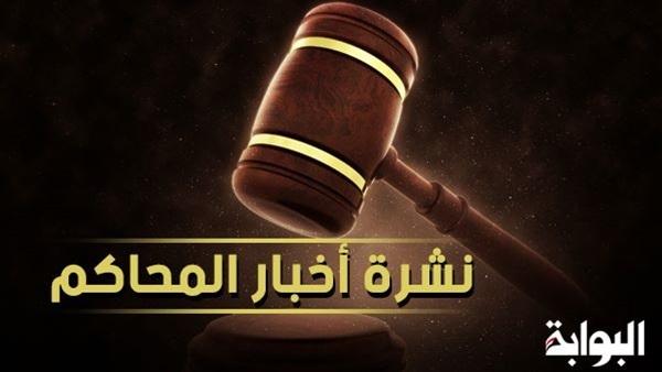 :  فض رابعة  و ترسيم الحدود مع السعودية  أبرز محاكمات اليوم السبت
