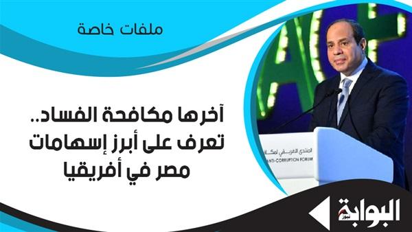 : آخرها مكافحة الفساد.. تعرف على أبرز إسهامات مصر في أفريقيا